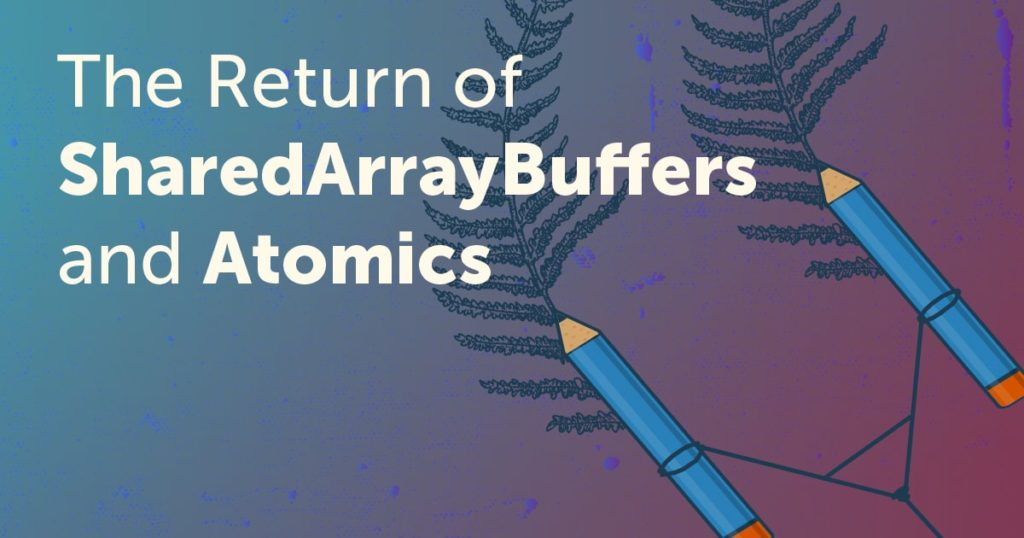 The Return of SharedArrayBuffers and Atomics