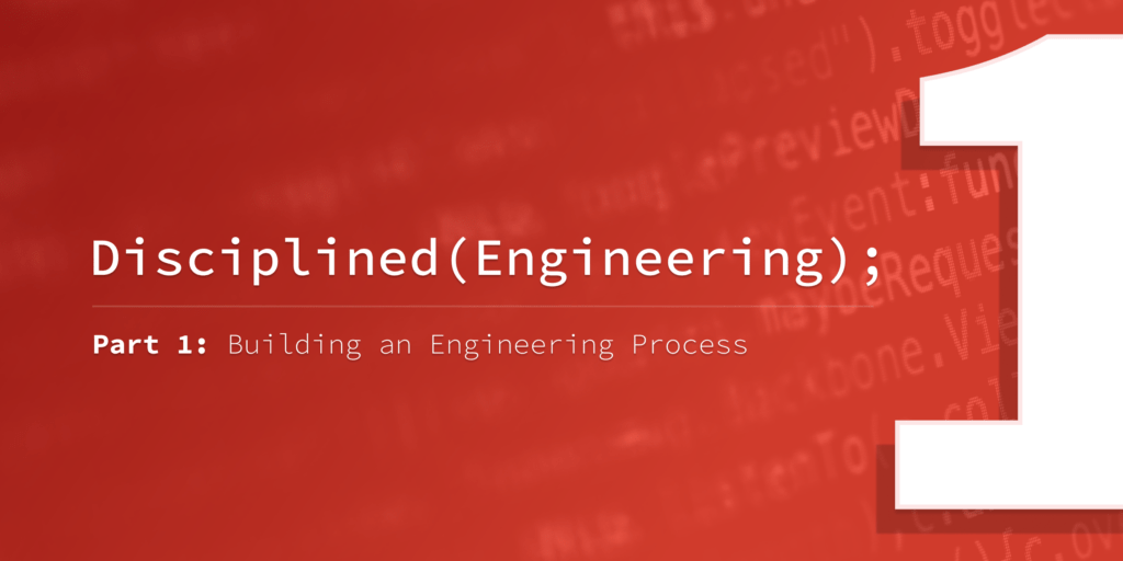 Disciplined Engineering – Part 1: Building an Engineering Process