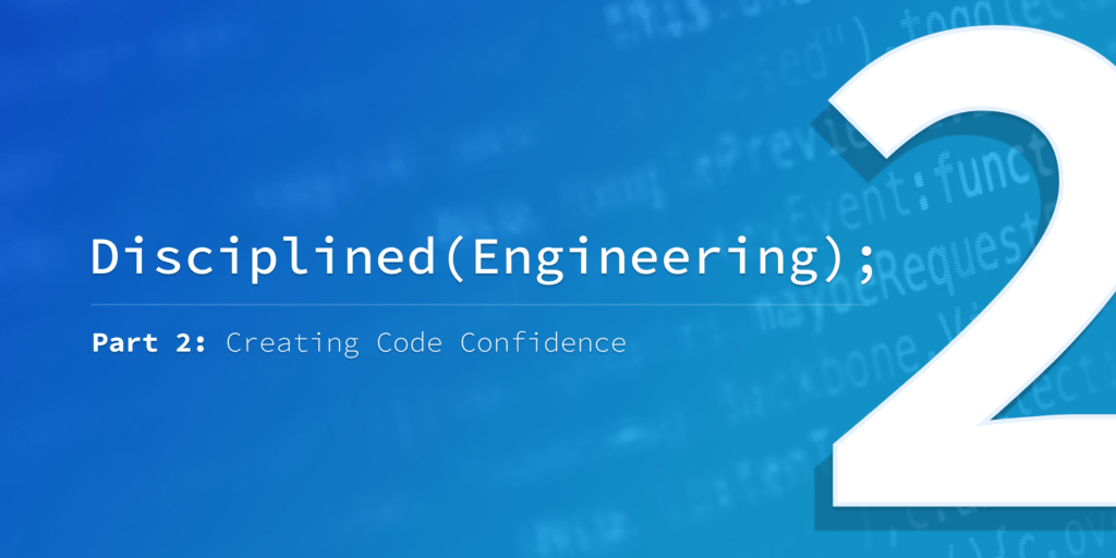 Disciplined Engineering – Part 2: Creating Code Confidence