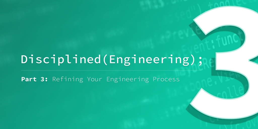Disciplined Engineering – Part 3: Refining Your Engineering Process